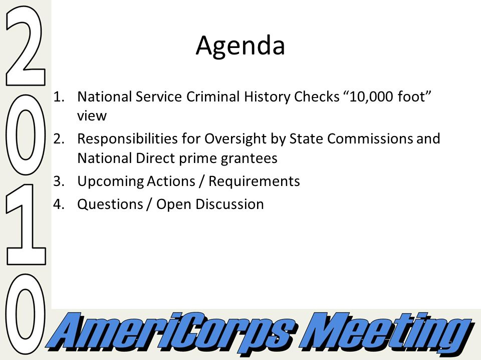 2 Agenda 1.National Service Criminal History Checks 10,000 foot view 2.Responsibilities for Oversight by State Commissions and National Direct prime grantees 3.Upcoming Actions / Requirements 4.Questions / Open Discussion
