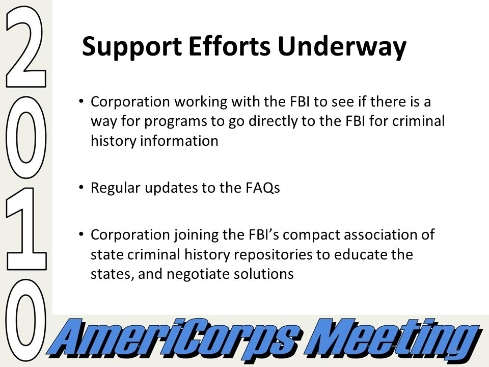 25 Support Efforts Underway Corporation working with the FBI to see if there is a way for programs to go directly to the FBI for criminal history information Regular updates to the FAQs Corporation joining the FBIs compact association of state criminal history repositories to educate the states, and negotiate solutions