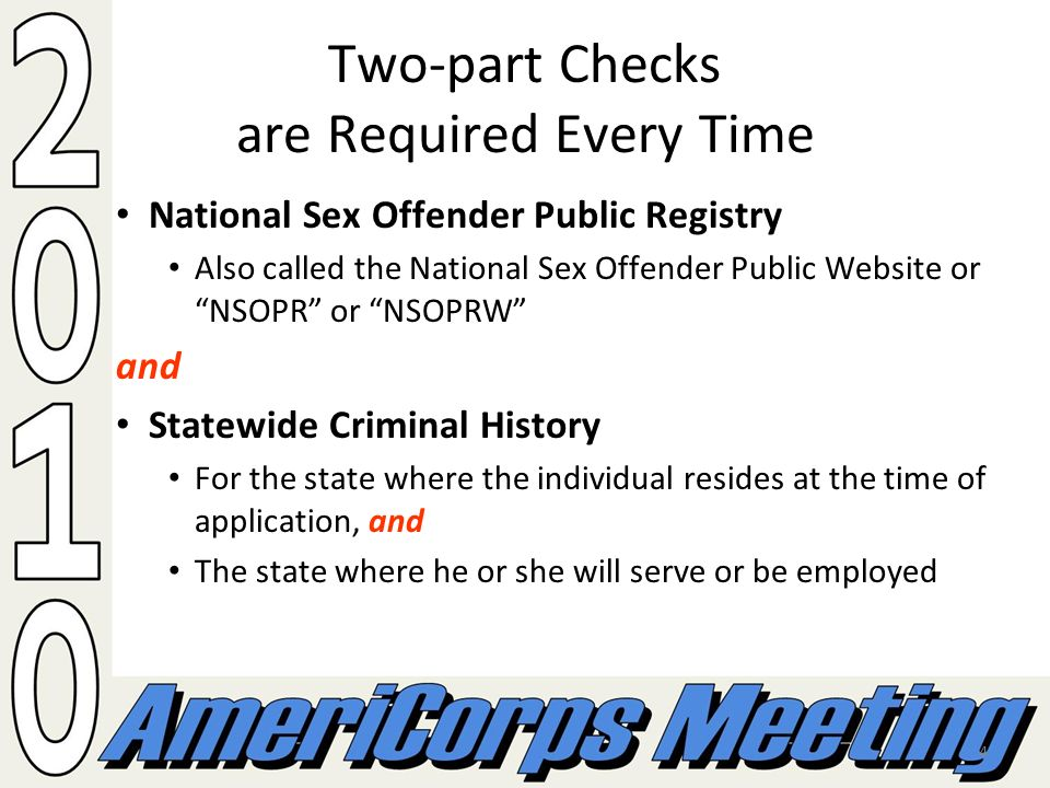 4 Two-part Checks are Required Every Time National Sex Offender Public Registry Also called the National Sex Offender Public Website or NSOPR or NSOPRW and Statewide Criminal History For the state where the individual resides at the time of application, and The state where he or she will serve or be employed