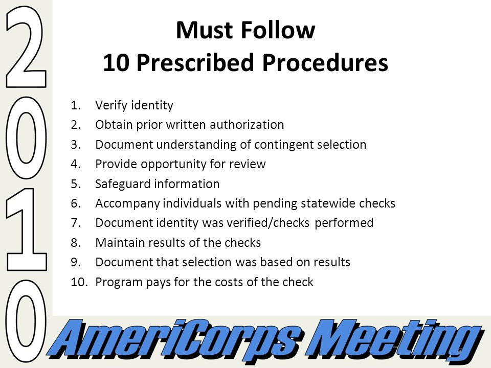 8 Must Follow 10 Prescribed Procedures 1.Verify identity 2.Obtain prior written authorization 3.Document understanding of contingent selection 4.Provide opportunity for review 5.Safeguard information 6.Accompany individuals with pending statewide checks 7.Document identity was verified/checks performed 8.Maintain results of the checks 9.Document that selection was based on results 10.Program pays for the costs of the check