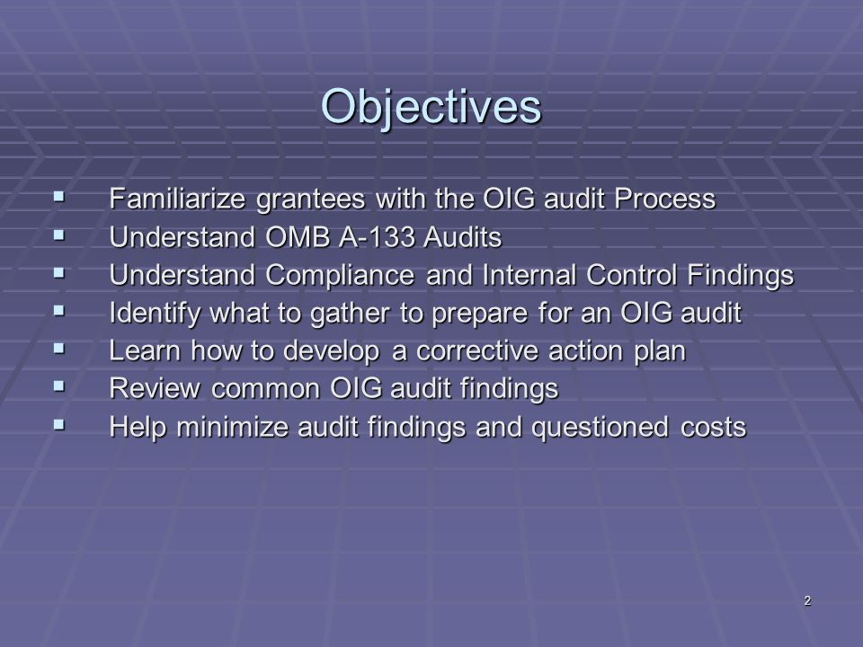 2 Objectives Familiarize grantees with the OIG audit Process Familiarize grantees with the OIG audit Process Understand OMB A-133 Audits Understand OMB A-133 Audits Understand Compliance and Internal Control Findings Understand Compliance and Internal Control Findings Identify what to gather to prepare for an OIG audit Identify what to gather to prepare for an OIG audit Learn how to develop a corrective action plan Learn how to develop a corrective action plan Review common OIG audit findings Review common OIG audit findings Help minimize audit findings and questioned costs Help minimize audit findings and questioned costs