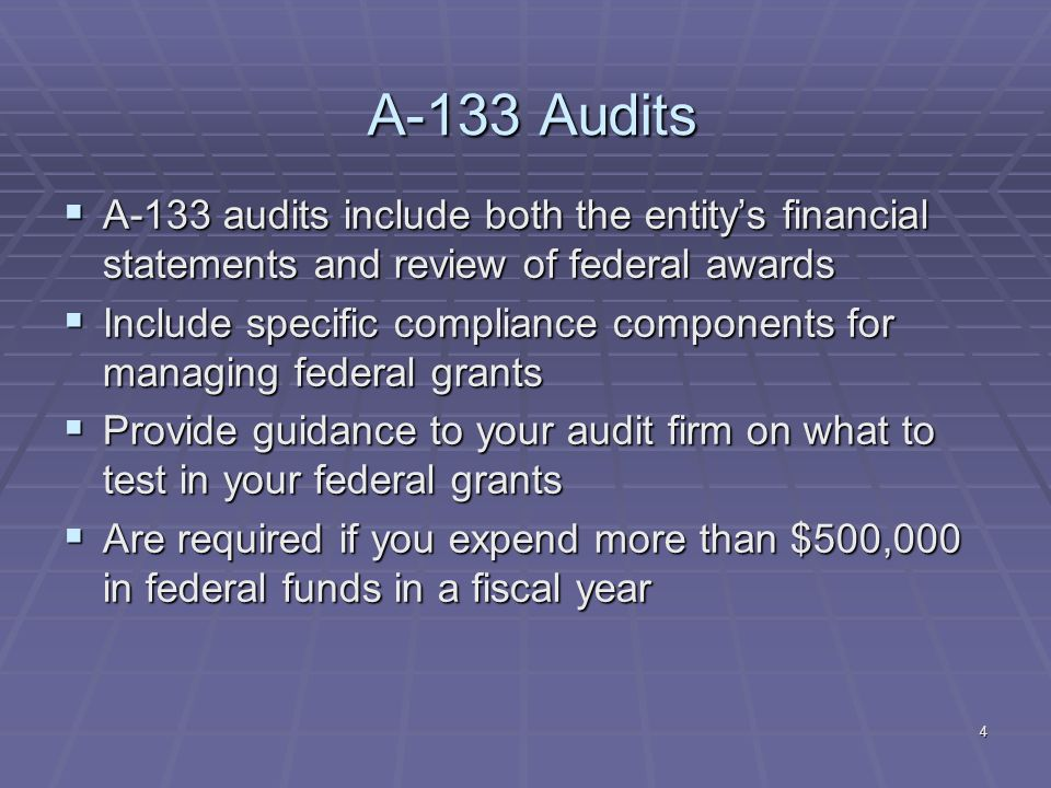 4 A-133 Audits A-133 audits include both the entitys financial statements and review of federal awards A-133 audits include both the entitys financial statements and review of federal awards Include specific compliance components for managing federal grants Include specific compliance components for managing federal grants Provide guidance to your audit firm on what to test in your federal grants Provide guidance to your audit firm on what to test in your federal grants Are required if you expend more than $500,000 in federal funds in a fiscal year Are required if you expend more than $500,000 in federal funds in a fiscal year