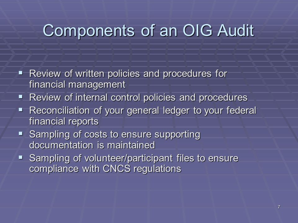 7 Components of an OIG Audit Review of written policies and procedures for financial management Review of written policies and procedures for financial management Review of internal control policies and procedures Review of internal control policies and procedures Reconciliation of your general ledger to your federal financial reports Reconciliation of your general ledger to your federal financial reports Sampling of costs to ensure supporting documentation is maintained Sampling of costs to ensure supporting documentation is maintained Sampling of volunteer/participant files to ensure compliance with CNCS regulations Sampling of volunteer/participant files to ensure compliance with CNCS regulations