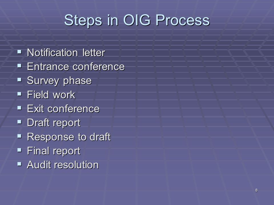 8 Steps in OIG Process Notification letter Notification letter Entrance conference Entrance conference Survey phase Survey phase Field work Field work Exit conference Exit conference Draft report Draft report Response to draft Response to draft Final report Final report Audit resolution Audit resolution