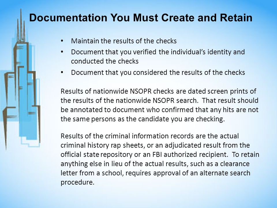 Documentation You Must Create and Retain Maintain the results of the checks Document that you verified the individuals identity and conducted the checks Document that you considered the results of the checks Results of nationwide NSOPR checks are dated screen prints of the results of the nationwide NSOPR search.