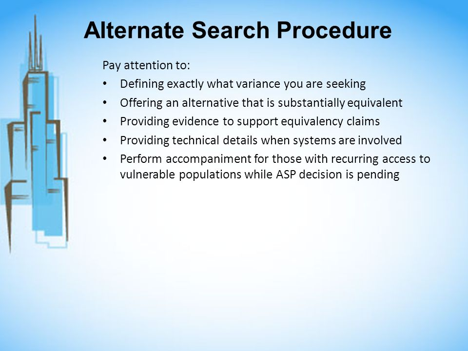 Alternate Search Procedure Pay attention to: Defining exactly what variance you are seeking Offering an alternative that is substantially equivalent Providing evidence to support equivalency claims Providing technical details when systems are involved Perform accompaniment for those with recurring access to vulnerable populations while ASP decision is pending