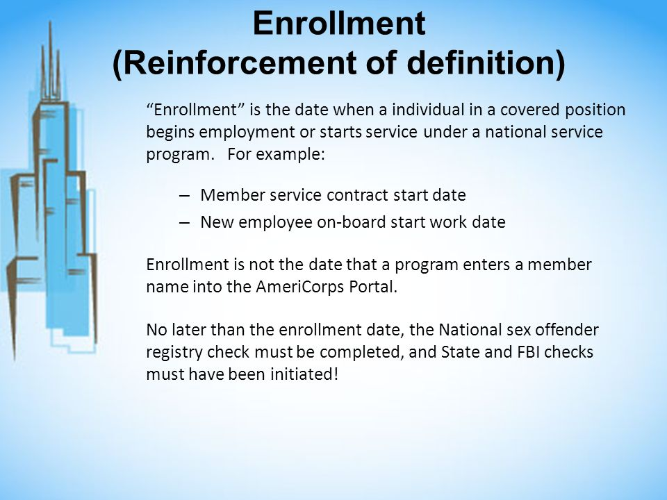 Enrollment (Reinforcement of definition) Enrollment is the date when a individual in a covered position begins employment or starts service under a national service program.