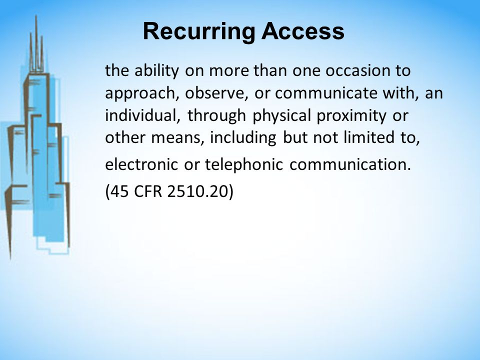 Recurring Access the ability on more than one occasion to approach, observe, or communicate with, an individual, through physical proximity or other means, including but not limited to, electronic or telephonic communication.