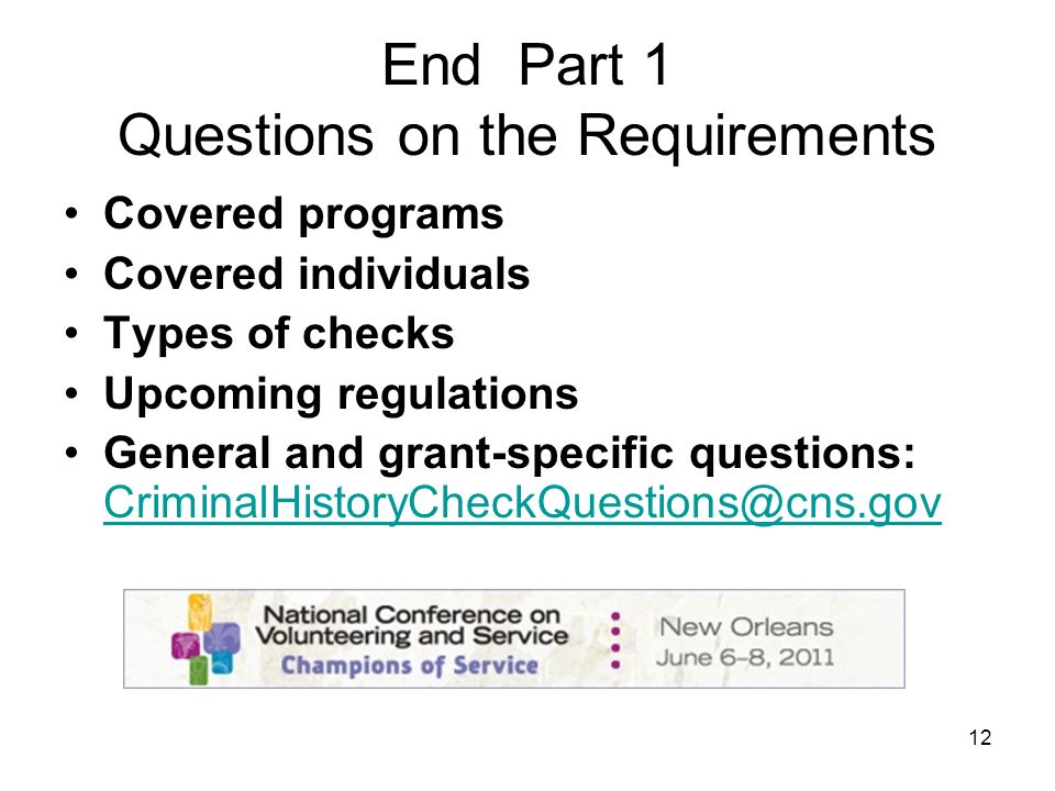 12 End Part 1 Questions on the Requirements Covered programs Covered individuals Types of checks Upcoming regulations General and grant-specific questions: CriminalHistoryCheckQuestions@cns.gov CriminalHistoryCheckQuestions@cns.gov