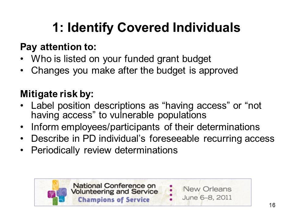 16 1: Identify Covered Individuals Pay attention to: Who is listed on your funded grant budget Changes you make after the budget is approved Mitigate risk by: Label position descriptions as having access or not having access to vulnerable populations Inform employees/participants of their determinations Describe in PD individuals foreseeable recurring access Periodically review determinations