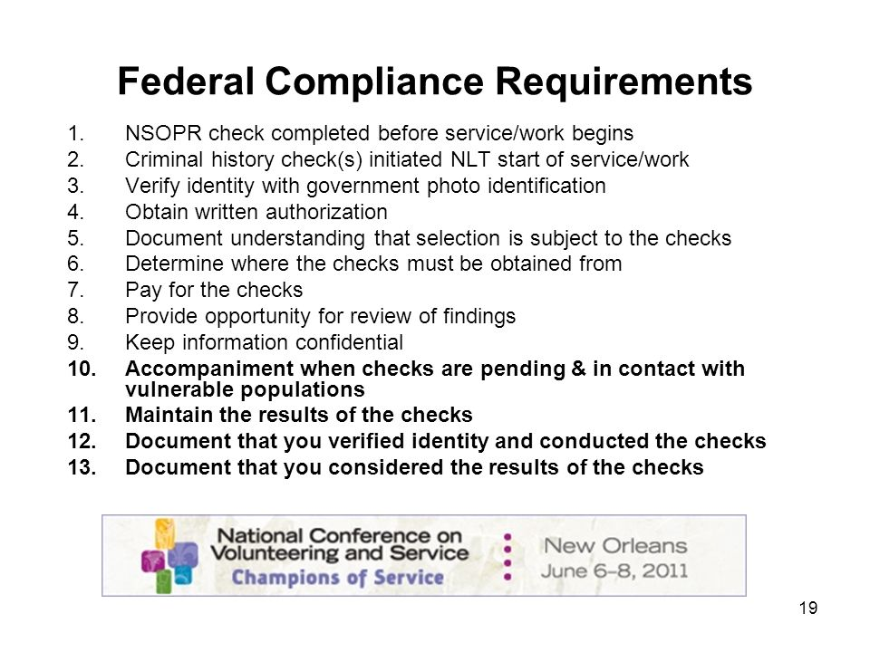 19 Federal Compliance Requirements 1.NSOPR check completed before service/work begins 2.Criminal history check(s) initiated NLT start of service/work 3.Verify identity with government photo identification 4.Obtain written authorization 5.Document understanding that selection is subject to the checks 6.Determine where the checks must be obtained from 7.Pay for the checks 8.Provide opportunity for review of findings 9.Keep information confidential 10.Accompaniment when checks are pending & in contact with vulnerable populations 11.Maintain the results of the checks 12.Document that you verified identity and conducted the checks 13.Document that you considered the results of the checks
