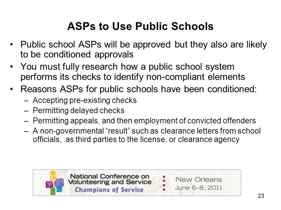 23 ASPs to Use Public Schools Public school ASPs will be approved but they also are likely to be conditioned approvals You must fully research how a public school system performs its checks to identify non-compliant elements Reasons ASPs for public schools have been conditioned: –Accepting pre-existing checks –Permitting delayed checks –Permitting appeals, and then employment of convicted offenders –A non-governmental result such as clearance letters from school officials, as third parties to the license, or clearance agency