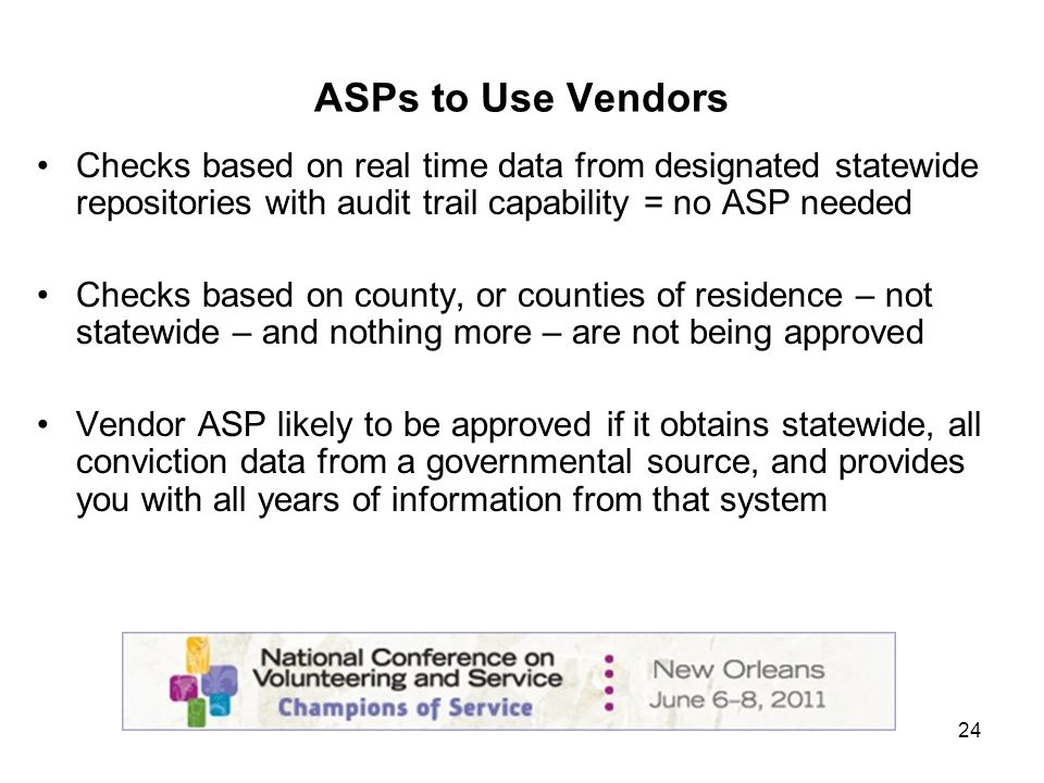 24 ASPs to Use Vendors Checks based on real time data from designated statewide repositories with audit trail capability = no ASP needed Checks based on county, or counties of residence – not statewide – and nothing more – are not being approved Vendor ASP likely to be approved if it obtains statewide, all conviction data from a governmental source, and provides you with all years of information from that system