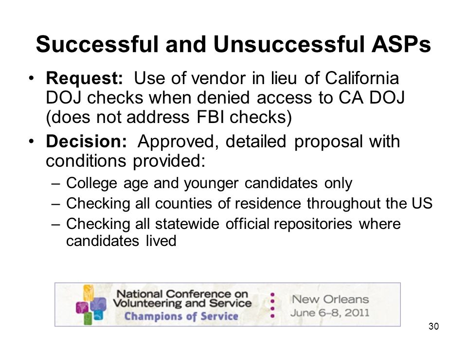 30 Successful and Unsuccessful ASPs Request: Use of vendor in lieu of California DOJ checks when denied access to CA DOJ (does not address FBI checks) Decision: Approved, detailed proposal with conditions provided: –College age and younger candidates only –Checking all counties of residence throughout the US –Checking all statewide official repositories where candidates lived