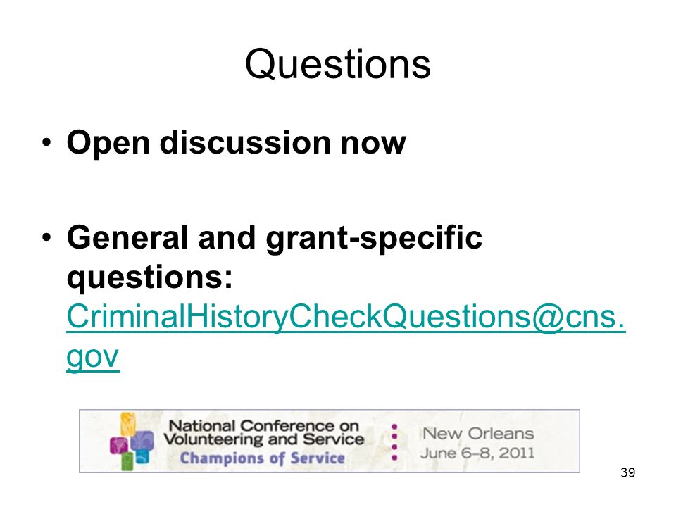 39 Questions Open discussion now General and grant-specific questions: CriminalHistoryCheckQuestions@cns.