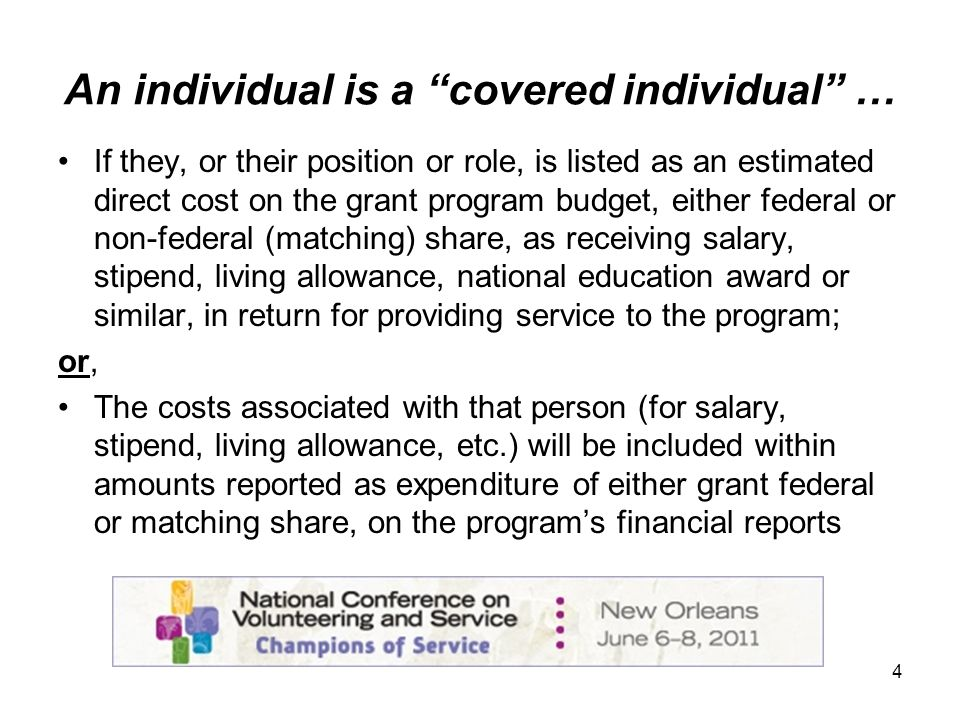 4 An individual is a covered individual … If they, or their position or role, is listed as an estimated direct cost on the grant program budget, either federal or non-federal (matching) share, as receiving salary, stipend, living allowance, national education award or similar, in return for providing service to the program; or, The costs associated with that person (for salary, stipend, living allowance, etc.) will be included within amounts reported as expenditure of either grant federal or matching share, on the programs financial reports