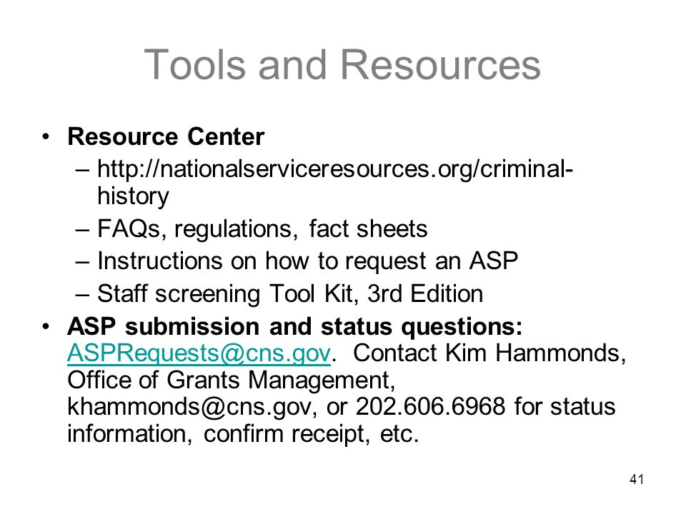 41 Tools and Resources Resource Center –http://nationalserviceresources.org/criminal- history –FAQs, regulations, fact sheets –Instructions on how to request an ASP –Staff screening Tool Kit, 3rd Edition ASP submission and status questions: ASPRequests@cns.gov.