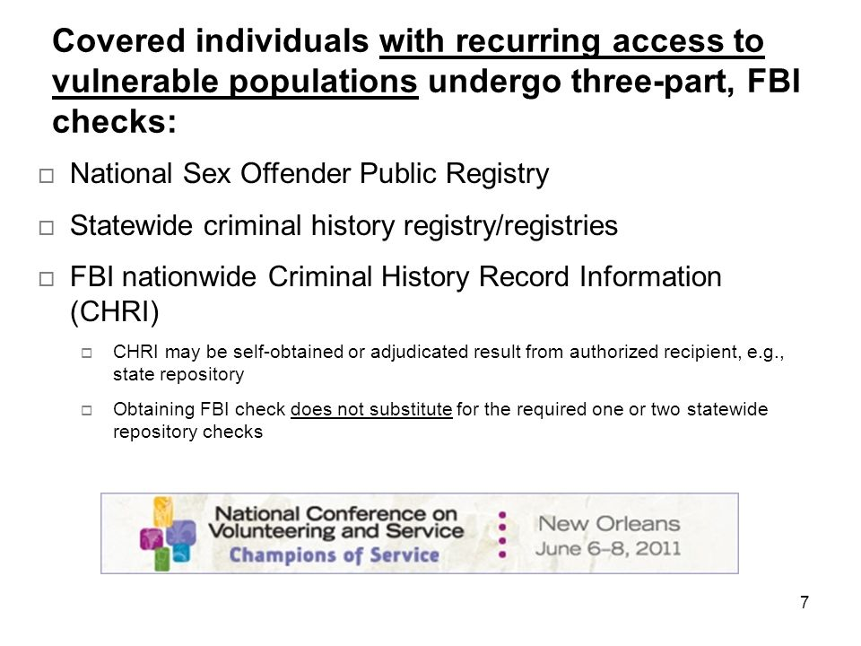 7 Covered individuals with recurring access to vulnerable populations undergo three-part, FBI checks: National Sex Offender Public Registry Statewide criminal history registry/registries FBI nationwide Criminal History Record Information (CHRI) CHRI may be self-obtained or adjudicated result from authorized recipient, e.g., state repository Obtaining FBI check does not substitute for the required one or two statewide repository checks