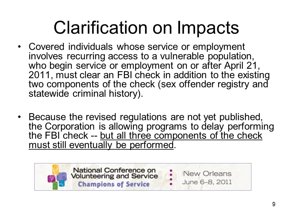 9 Clarification on Impacts Covered individuals whose service or employment involves recurring access to a vulnerable population, who begin service or employment on or after April 21, 2011, must clear an FBI check in addition to the existing two components of the check (sex offender registry and statewide criminal history).