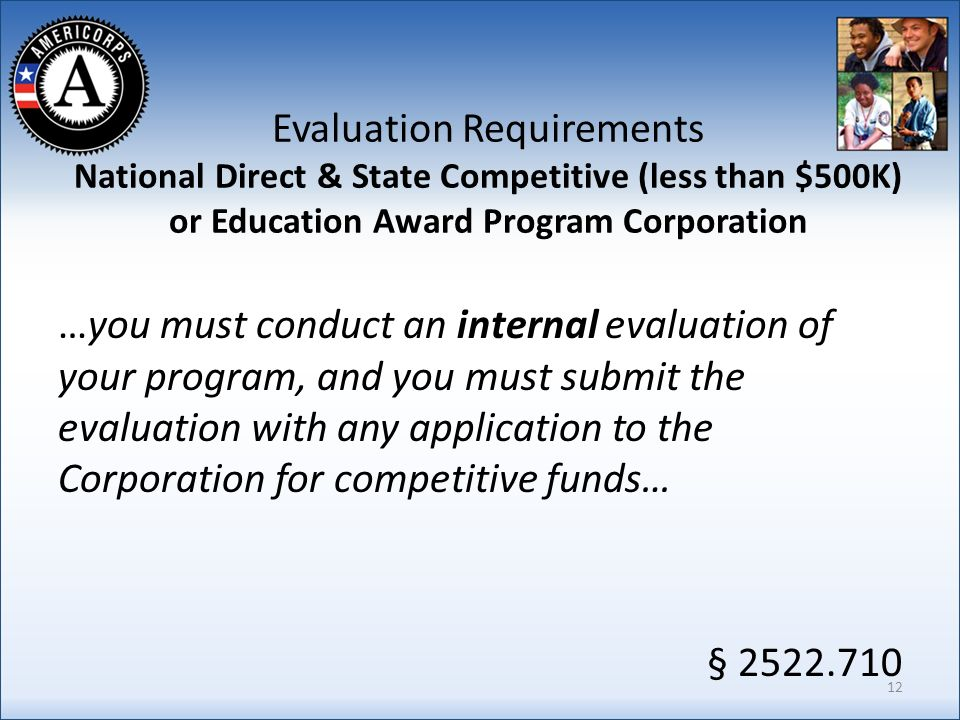 Evaluation Requirements National Direct & State Competitive (less than $500K) or Education Award Program Corporation …you must conduct an internal evaluation of your program, and you must submit the evaluation with any application to the Corporation for competitive funds… § 2522.710 12