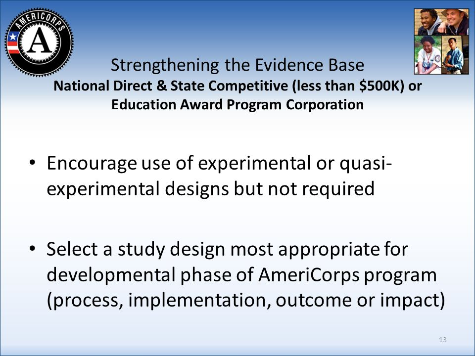 Strengthening the Evidence Base National Direct & State Competitive (less than $500K) or Education Award Program Corporation Encourage use of experimental or quasi- experimental designs but not required Select a study design most appropriate for developmental phase of AmeriCorps program (process, implementation, outcome or impact) 13