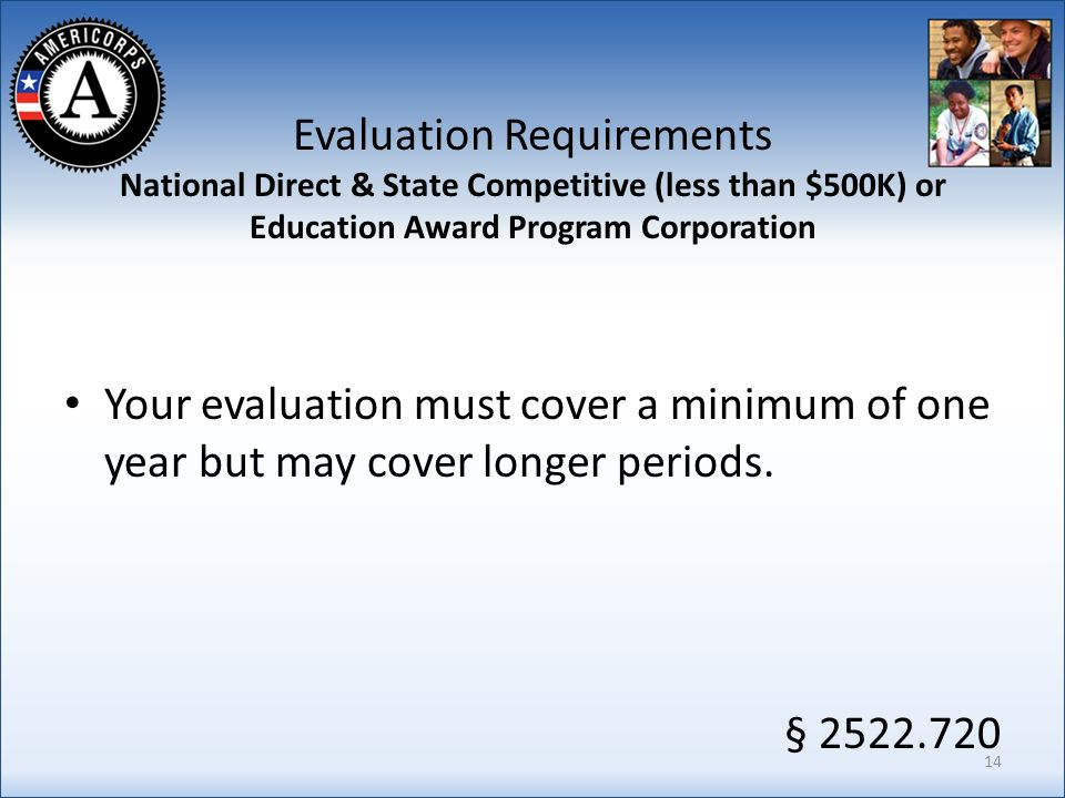 Evaluation Requirements National Direct & State Competitive (less than $500K) or Education Award Program Corporation Your evaluation must cover a minimum of one year but may cover longer periods.