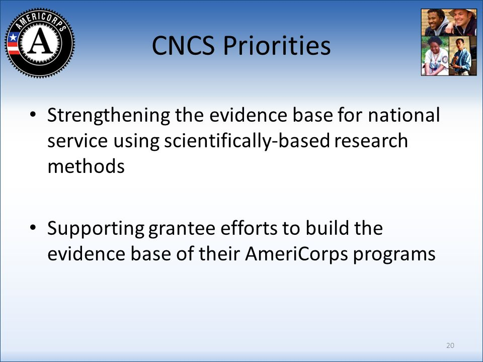 CNCS Priorities Strengthening the evidence base for national service using scientifically-based research methods Supporting grantee efforts to build the evidence base of their AmeriCorps programs 20