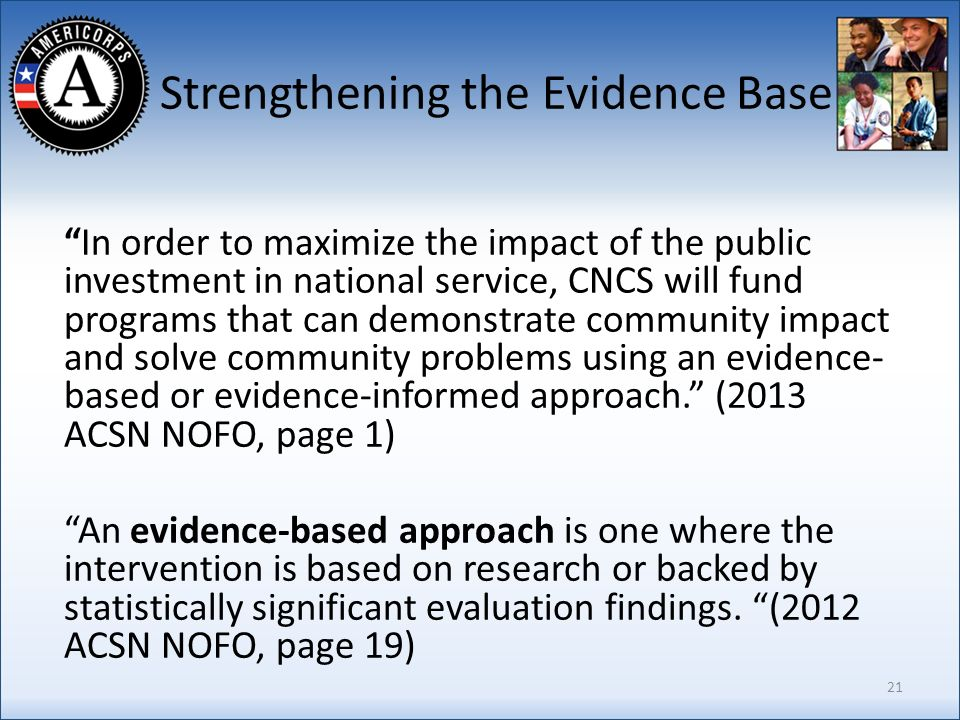 Strengthening the Evidence Base In order to maximize the impact of the public investment in national service, CNCS will fund programs that can demonstrate community impact and solve community problems using an evidence- based or evidence-informed approach.