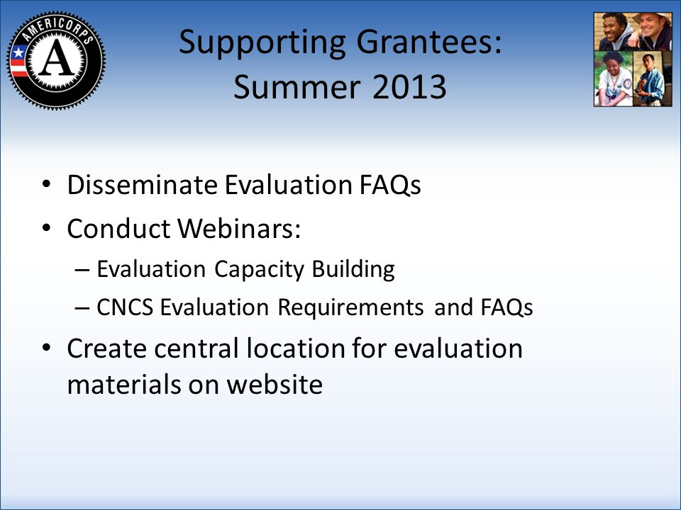 Supporting Grantees: Summer 2013 Disseminate Evaluation FAQs Conduct Webinars: – Evaluation Capacity Building – CNCS Evaluation Requirements and FAQs Create central location for evaluation materials on website