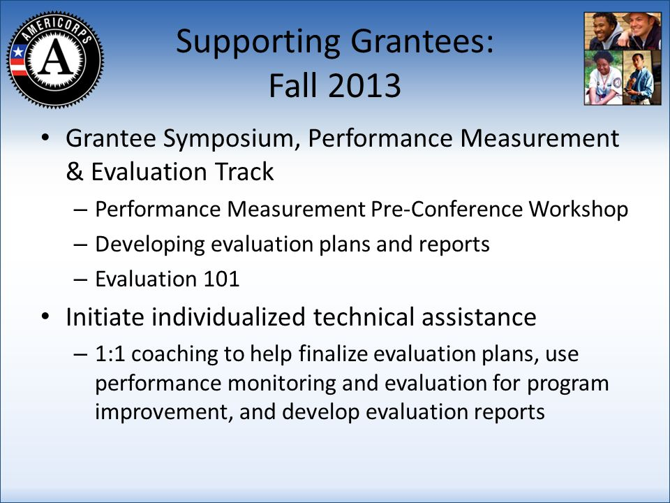 Supporting Grantees: Fall 2013 Grantee Symposium, Performance Measurement & Evaluation Track – Performance Measurement Pre-Conference Workshop – Developing evaluation plans and reports – Evaluation 101 Initiate individualized technical assistance – 1:1 coaching to help finalize evaluation plans, use performance monitoring and evaluation for program improvement, and develop evaluation reports