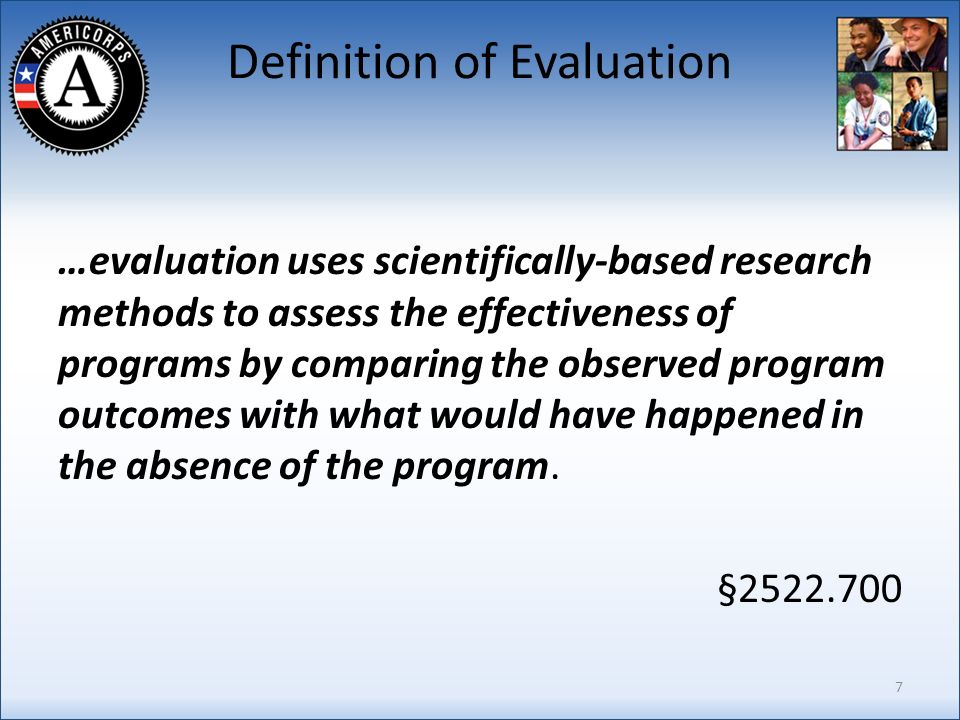Definition of Evaluation …evaluation uses scientifically-based research methods to assess the effectiveness of programs by comparing the observed program outcomes with what would have happened in the absence of the program.