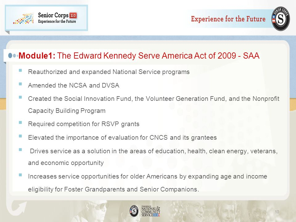 Module1: The Edward Kennedy Serve America Act of 2009 - SAA Reauthorized and expanded National Service programs Amended the NCSA and DVSA Created the Social Innovation Fund, the Volunteer Generation Fund, and the Nonprofit Capacity Building Program Required competition for RSVP grants Elevated the importance of evaluation for CNCS and its grantees Drives service as a solution in the areas of education, health, clean energy, veterans, and economic opportunity Increases service opportunities for older Americans by expanding age and income eligibility for Foster Grandparents and Senior Companions.