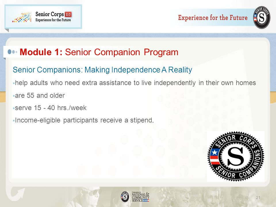 Module 1: Senior Companion Program Senior Companions: Making Independence A Reality help adults who need extra assistance to live independently in their own homes are 55 and older serve 15 - 40 hrs./week Income-eligible participants receive a stipend.