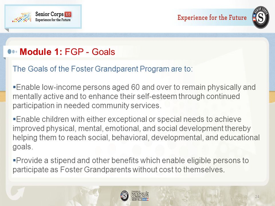 Module 1: FGP - Goals The Goals of the Foster Grandparent Program are to: Enable low-income persons aged 60 and over to remain physically and mentally active and to enhance their self-esteem through continued participation in needed community services.