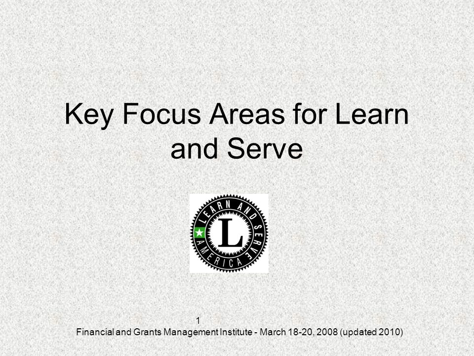Financial and Grants Management Institute - March 18-20, 2008 (updated 2010) 1 Key Focus Areas for Learn and Serve