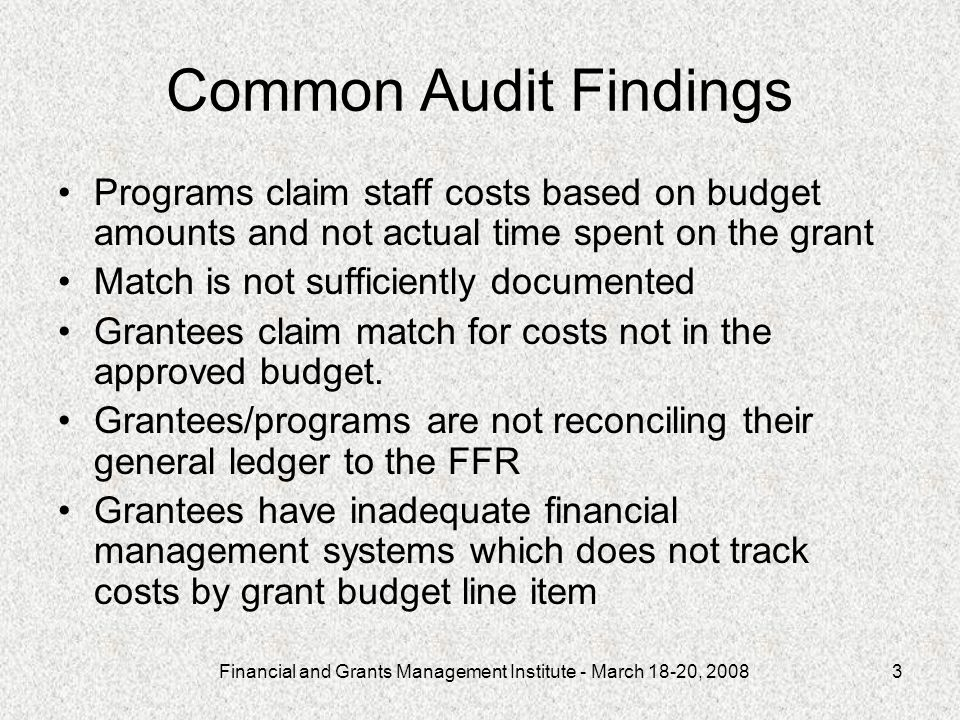 Financial and Grants Management Institute - March 18-20, 20083 Common Audit Findings Programs claim staff costs based on budget amounts and not actual time spent on the grant Match is not sufficiently documented Grantees claim match for costs not in the approved budget.