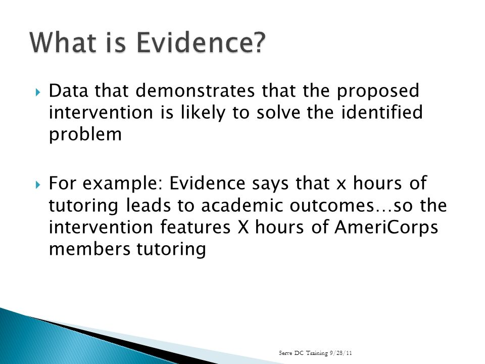 Data that demonstrates that the proposed intervention is likely to solve the identified problem For example: Evidence says that x hours of tutoring leads to academic outcomes…so the intervention features X hours of AmeriCorps members tutoring Serve DC Training 9/28/11