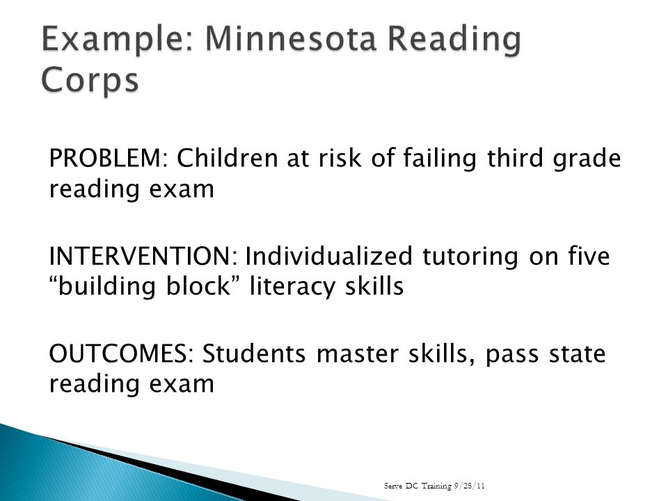 PROBLEM: Children at risk of failing third grade reading exam INTERVENTION: Individualized tutoring on five building block literacy skills OUTCOMES: Students master skills, pass state reading exam Serve DC Training 9/28/11