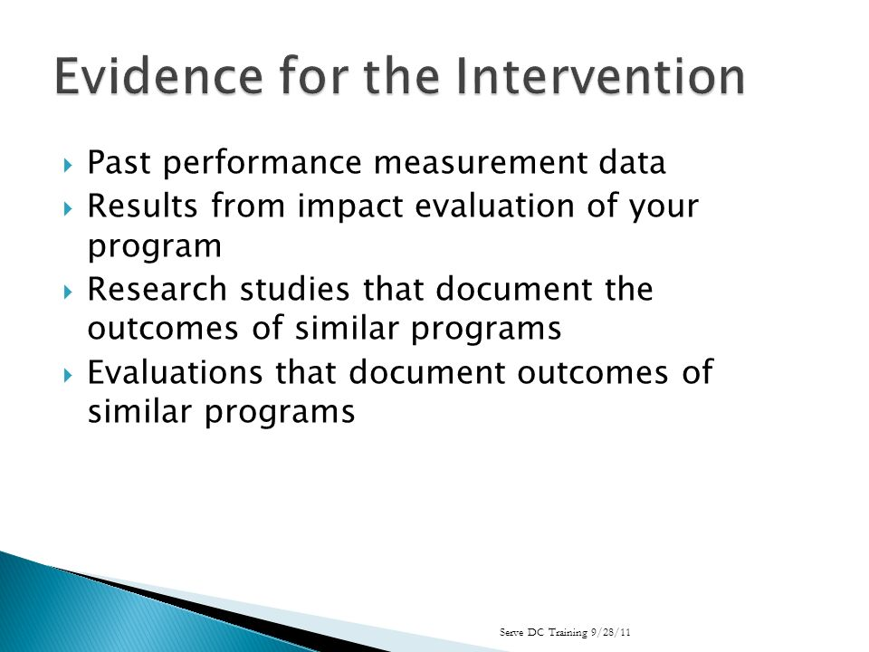 Past performance measurement data Results from impact evaluation of your program Research studies that document the outcomes of similar programs Evaluations that document outcomes of similar programs Serve DC Training 9/28/11