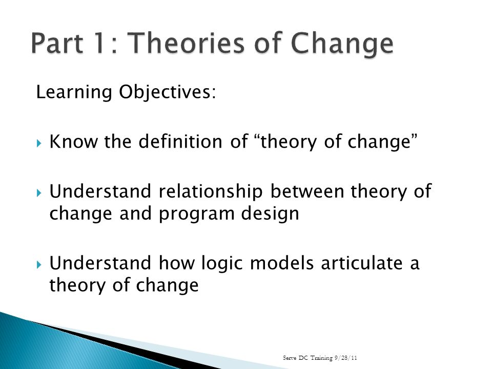 Learning Objectives: Know the definition of theory of change Understand relationship between theory of change and program design Understand how logic models articulate a theory of change Serve DC Training 9/28/11
