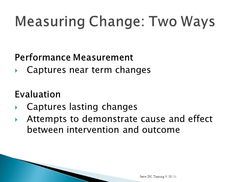 Performance Measurement Captures near term changes Evaluation Captures lasting changes Attempts to demonstrate cause and effect between intervention and outcome Serve DC Training 9/28/11