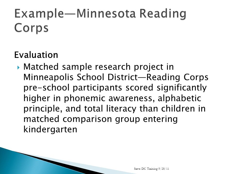 Evaluation Matched sample research project in Minneapolis School DistrictReading Corps pre-school participants scored significantly higher in phonemic awareness, alphabetic principle, and total literacy than children in matched comparison group entering kindergarten Serve DC Training 9/28/11