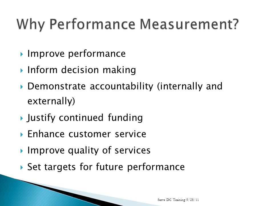 Improve performance Inform decision making Demonstrate accountability (internally and externally) Justify continued funding Enhance customer service Improve quality of services Set targets for future performance Serve DC Training 9/28/11