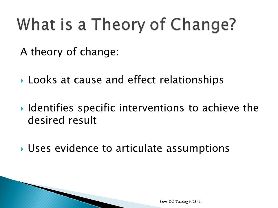 A theory of change: Looks at cause and effect relationships Identifies specific interventions to achieve the desired result Uses evidence to articulate assumptions Serve DC Training 9/28/11