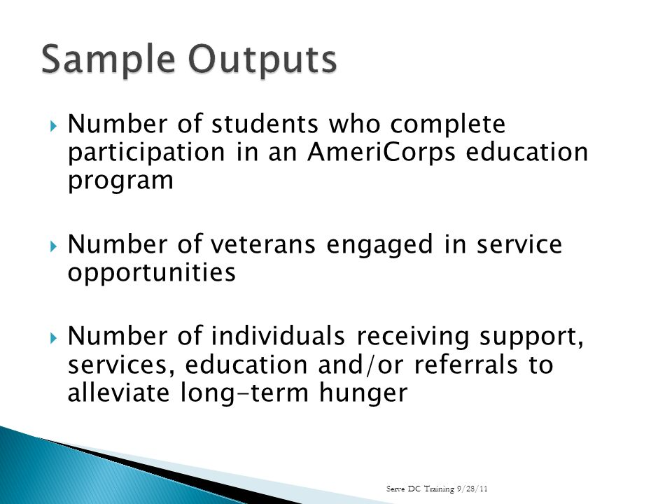 Number of students who complete participation in an AmeriCorps education program Number of veterans engaged in service opportunities Number of individuals receiving support, services, education and/or referrals to alleviate long-term hunger Serve DC Training 9/28/11