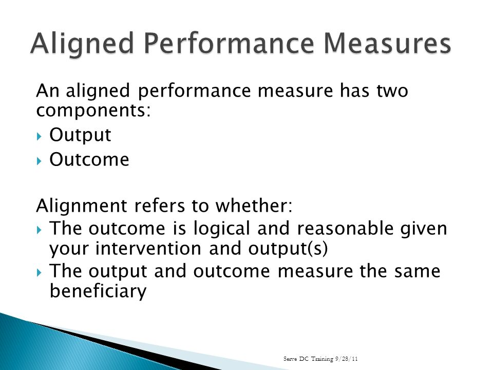 An aligned performance measure has two components: Output Outcome Alignment refers to whether: The outcome is logical and reasonable given your intervention and output(s) The output and outcome measure the same beneficiary Serve DC Training 9/28/11