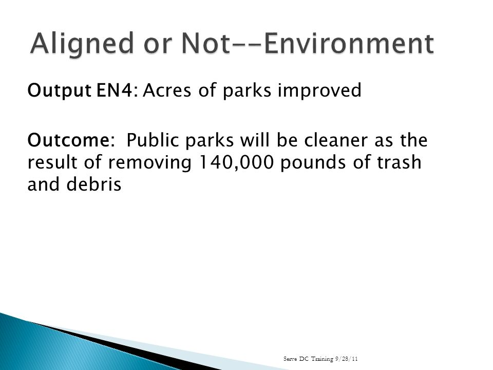 Output EN4: Acres of parks improved Outcome: Public parks will be cleaner as the result of removing 140,000 pounds of trash and debris Serve DC Training 9/28/11
