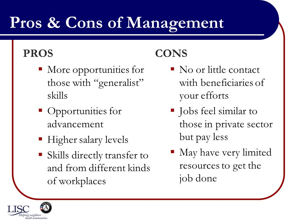 Pros & Cons of Management PROS More opportunities for those with generalist skills Opportunities for advancement Higher salary levels Skills directly transfer to and from different kinds of workplaces CONS No or little contact with beneficiaries of your efforts Jobs feel similar to those in private sector but pay less May have very limited resources to get the job done