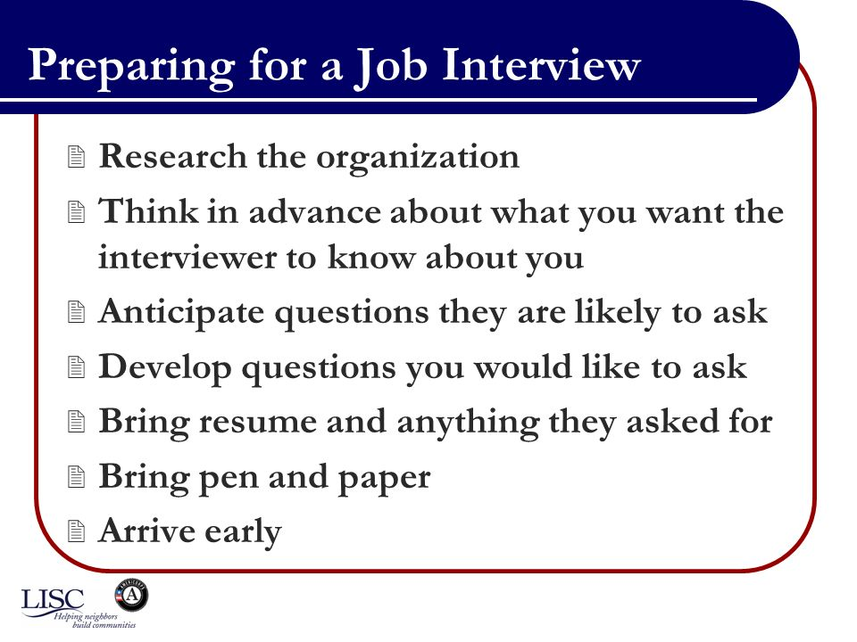 Preparing for a Job Interview Research the organization Think in advance about what you want the interviewer to know about you Anticipate questions they are likely to ask Develop questions you would like to ask Bring resume and anything they asked for Bring pen and paper Arrive early
