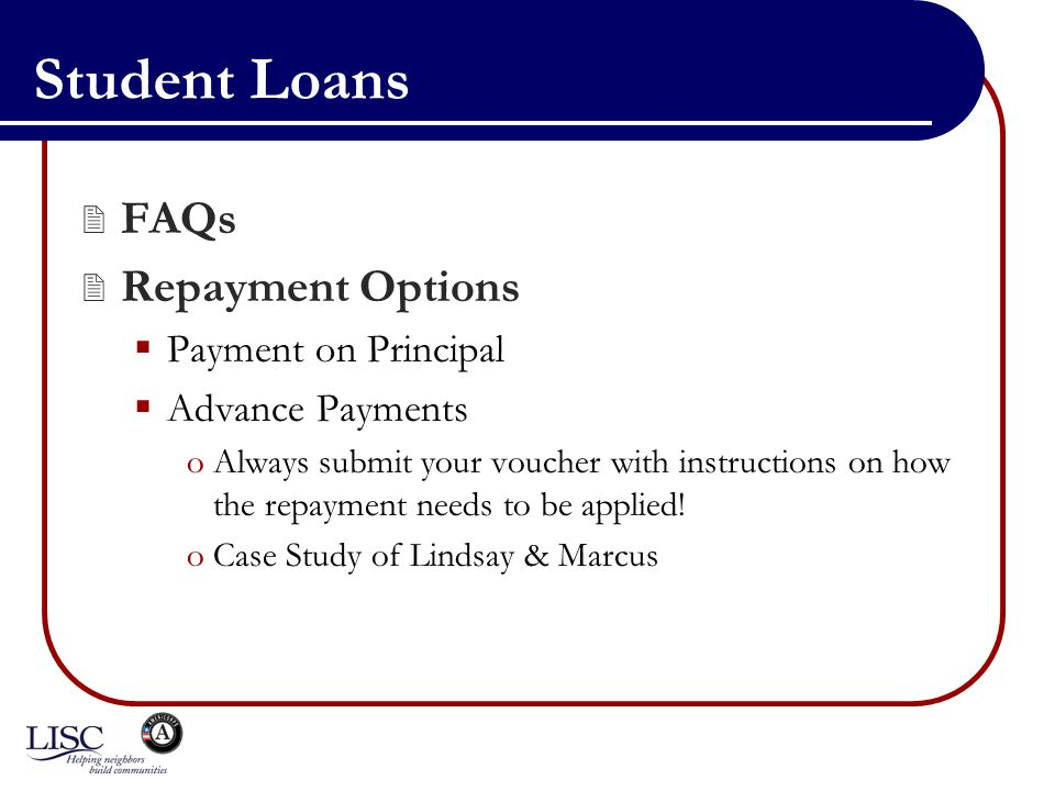 Student Loans FAQs Repayment Options Payment on Principal Advance Payments oAlways submit your voucher with instructions on how the repayment needs to be applied.
